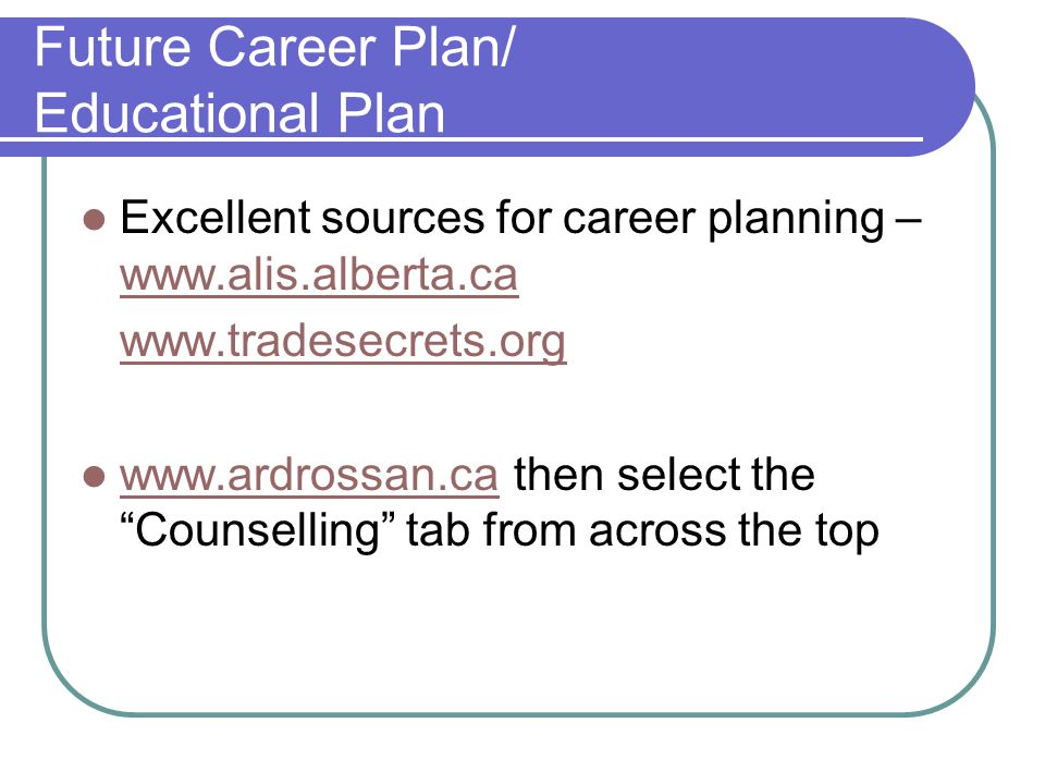 Future Career Plan/ Educational Plan Excellent sources for career planning – www.alis.alberta.ca www.alis.alberta.ca www.tradesecrets.org www.ardrossa