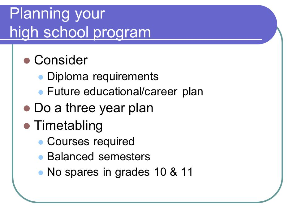 Planning your high school program Consider Diploma requirements Future educational/career plan Do a three year plan Timetabling Courses required Balanced semesters No spares in grades 10 & 11