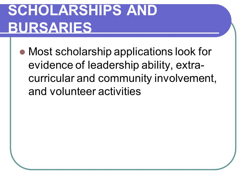 SCHOLARSHIPS AND BURSARIES Most scholarship applications look for evidence of leadership ability, extra- curricular and community involvement, and volunteer activities
