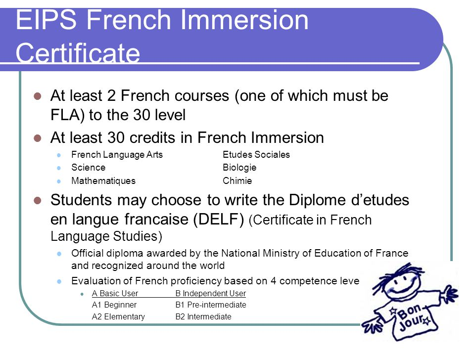 EIPS French Immersion Certificate At least 2 French courses (one of which must be FLA) to the 30 level At least 30 credits in French Immersion French Language ArtsEtudes Sociales Science Biologie MathematiquesChimie Students may choose to write the Diplome d'etudes en langue francaise (DELF) (Certificate in French Language Studies) Official diploma awarded by the National Ministry of Education of France and recognized around the world Evaluation of French proficiency based on 4 competence levels A Basic UserB Independent User A1 BeginnerB1 Pre-intermediate A2 ElementaryB2 Intermediate