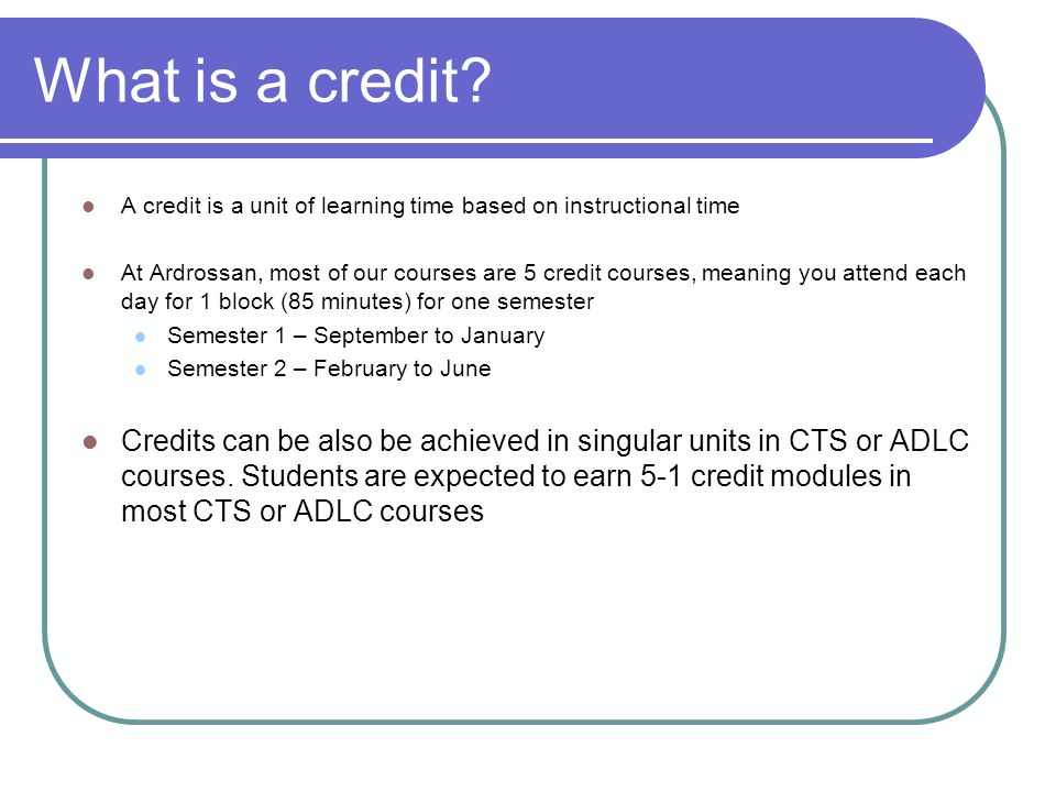 What is a credit? A credit is a unit of learning time based on instructional time At Ardrossan, most of our courses are 5 credit courses, meaning you