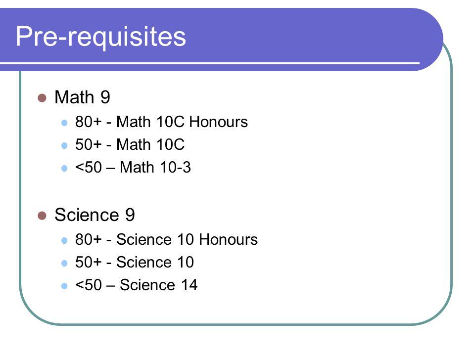 Pre-requisites Math 9 80+ - Math 10C Honours 50+ - Math 10C <50 – Math 10-3 Science 9 80+ - Science 10 Honours 50+ - Science 10 <50 – Science 14