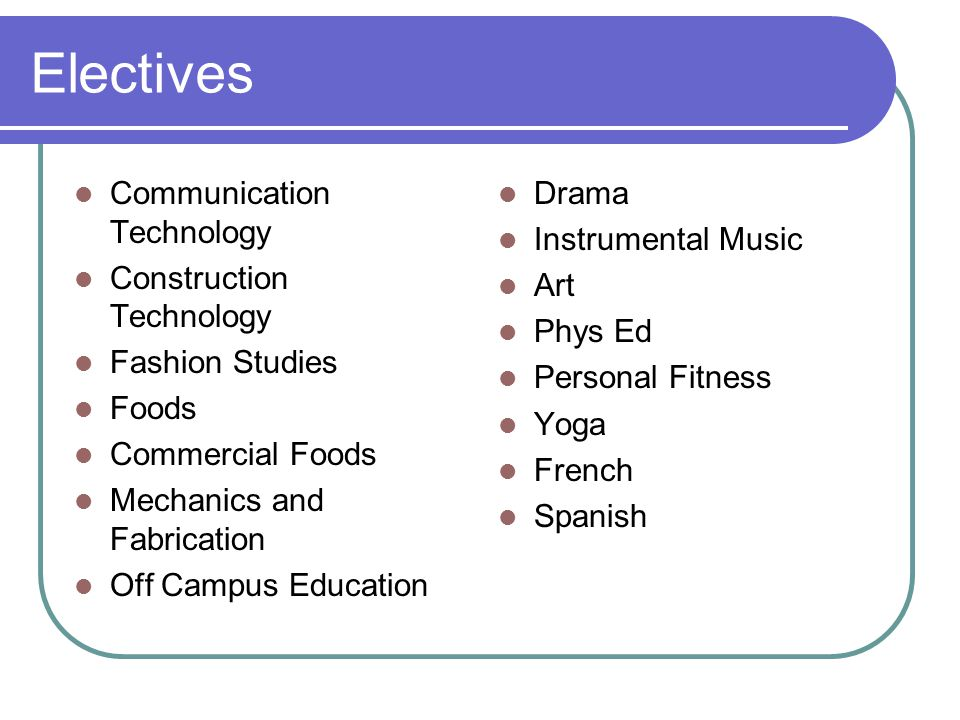 Electives Communication Technology Construction Technology Fashion Studies Foods Commercial Foods Mechanics and Fabrication Off Campus Education Drama Instrumental Music Art Phys Ed Personal Fitness Yoga French Spanish