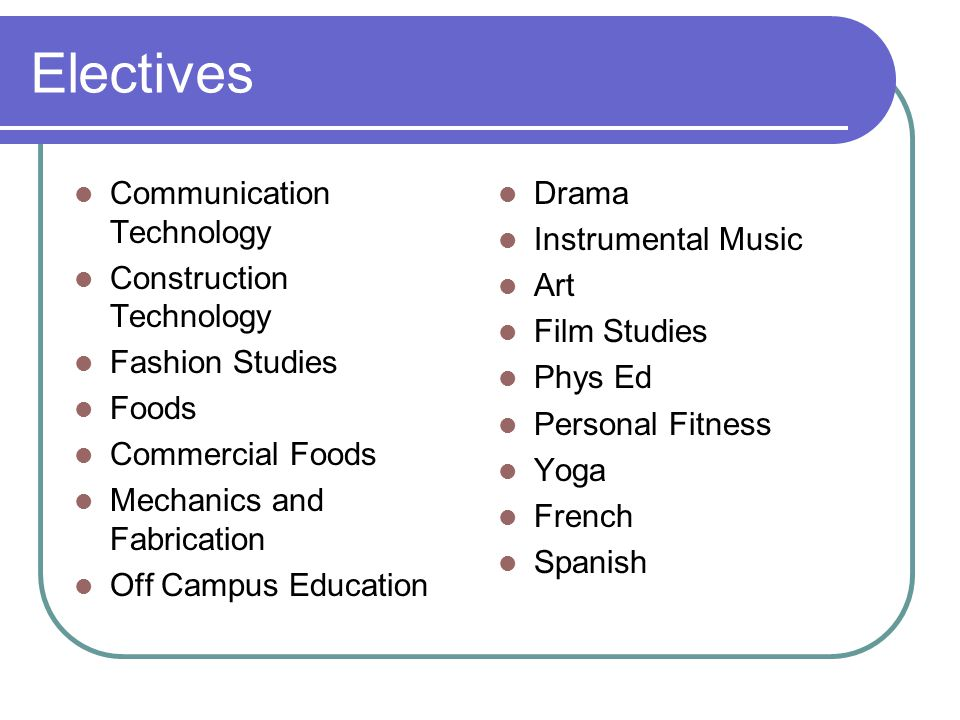 Electives Communication Technology Construction Technology Fashion Studies Foods Commercial Foods Mechanics and Fabrication Off Campus Education Drama Instrumental Music Art Film Studies Phys Ed Personal Fitness Yoga French Spanish