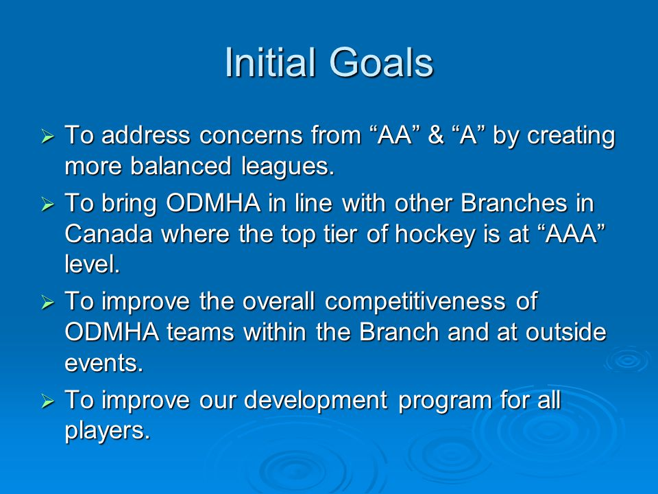 """Initial Goals  To address concerns from """"AA"""" & """"A"""" by creating more balanced leagues.  To bring ODMHA in line with other Branches in Canada where th"""