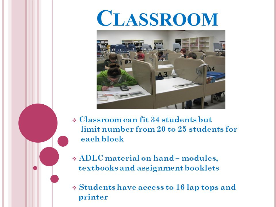 C LASSROOM  Classroom can fit 34 students but limit number from 20 to 25 students for each block  ADLC material on hand – modules, textbooks and assignment booklets  Students have access to 16 lap tops and printer
