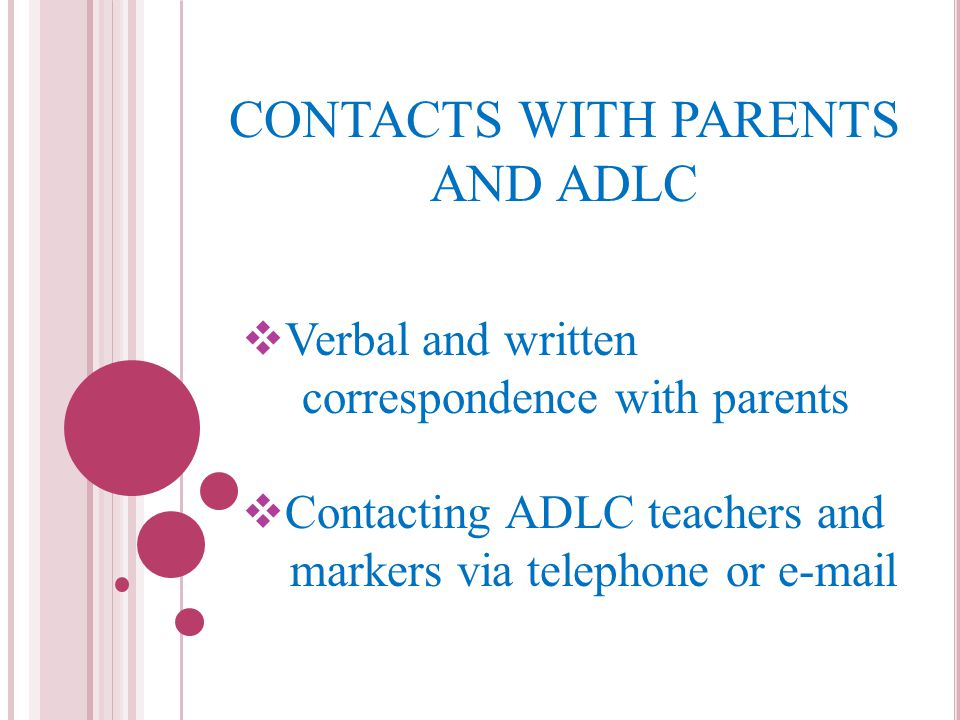CONTACTS WITH PARENTS AND ADLC  Verbal and written correspondence with parents  Contacting ADLC teachers and markers via telephone or e-mail