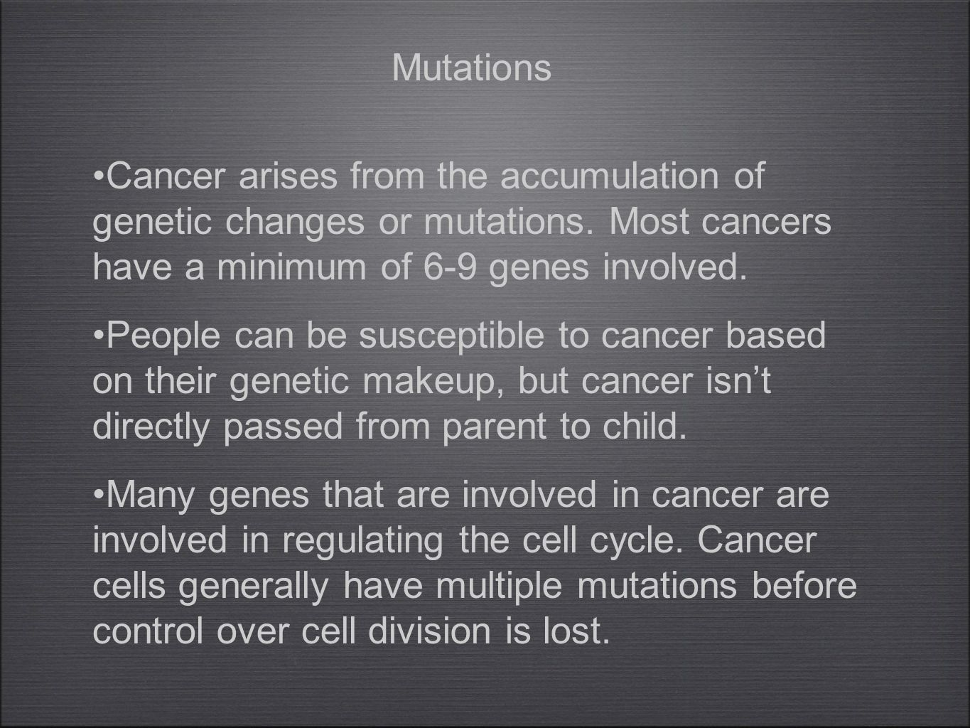 Cancer arises from the accumulation of genetic changes or mutations. Most cancers have a minimum of 6-9 genes involved. People can be susceptible to c