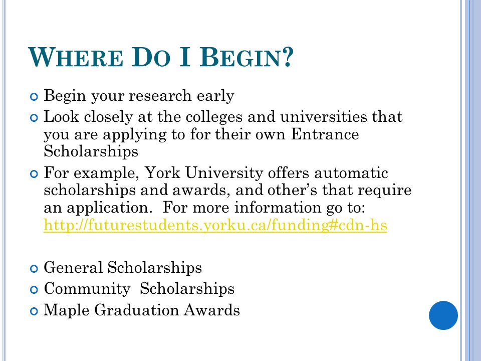 W HERE D O I B EGIN ? Begin your research early Look closely at the colleges and universities that you are applying to for their own Entrance Scholars