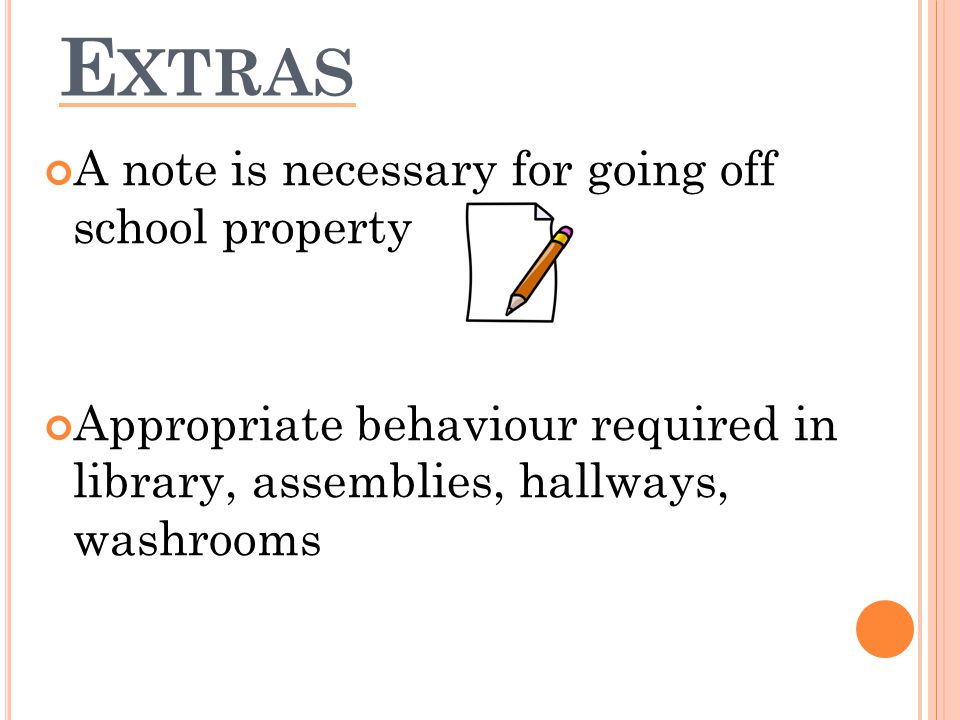 E XTRAS A note is necessary for going off school property Appropriate behaviour required in library, assemblies, hallways, washrooms