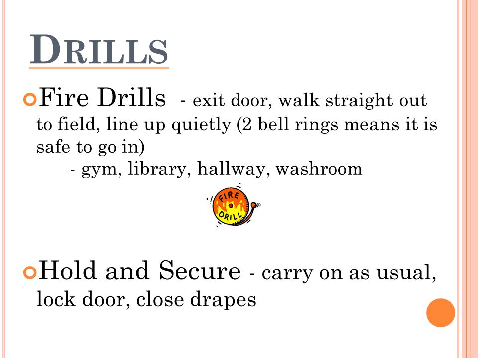 D RILLS Fire Drills - exit door, walk straight out to field, line up quietly (2 bell rings means it is safe to go in) - gym, library, hallway, washroom Hold and Secure - carry on as usual, lock door, close drapes