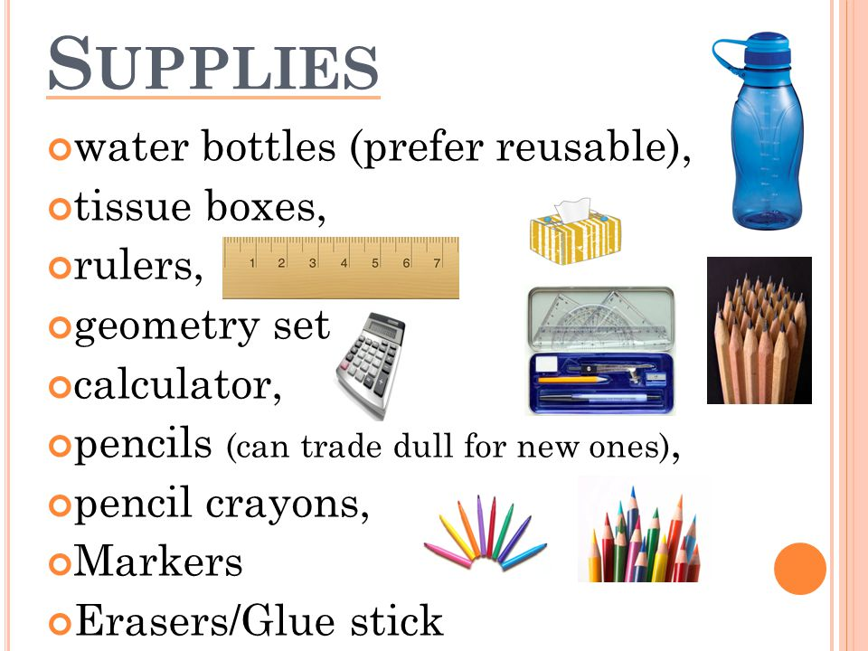 S UPPLIES water bottles (prefer reusable), tissue boxes, rulers, geometry set, calculator, pencils (can trade dull for new ones), pencil crayons, Markers Erasers/Glue stick