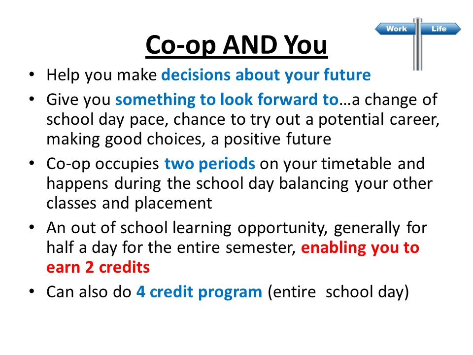 Help you make decisions about your future Give you something to look forward to…a change of school day pace, chance to try out a potential career, making good choices, a positive future Co-op occupies two periods on your timetable and happens during the school day balancing your other classes and placement An out of school learning opportunity, generally for half a day for the entire semester, enabling you to earn 2 credits Can also do 4 credit program (entire school day) Co-op AND You