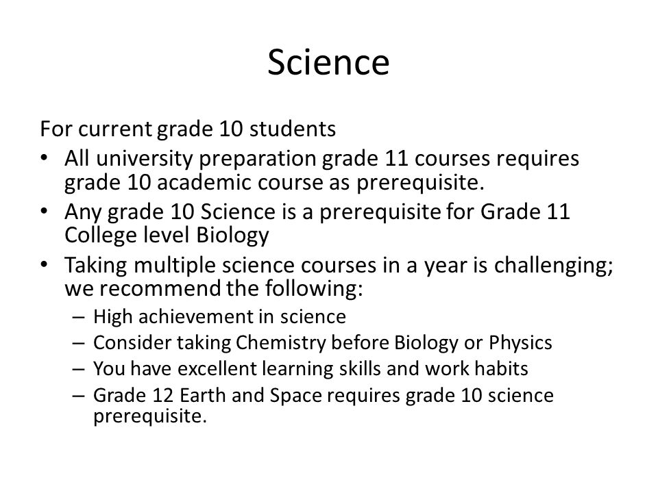 Science For current grade 11 students: Science is divided into the 3 courses of study; Biology, Chemistry and Physics Courses are offered at the College and University level All U level courses require the corresponding grade 11 university preparation course as prerequisite Grade 12 Earth and Space Science requires grade 10 science as a prerequisite.