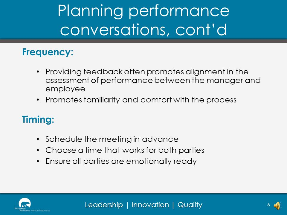 Leadership | Innovation | Quality Planning performance conversations 5 Environment: Find a space that is comfortable and neutral to all parties Ensure the space is quiet and there are no distractions Process: Begin the conversation with an example of positive performance Provide a balance of constructive and positive feedback