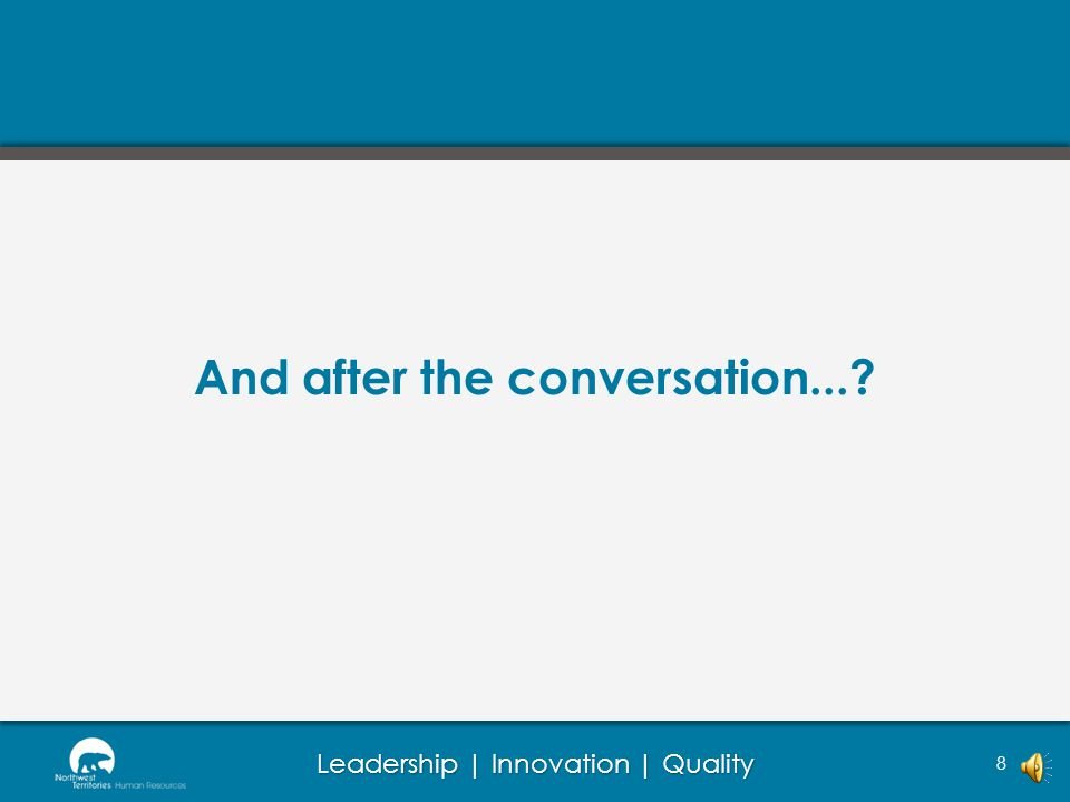 Leadership | Innovation | Quality Difficult conversations 7 Act calm: Ensure your demeanor is calm; if you are feeling frustrated, find a safe way to 'vent' like writing it down before the meeting so this has been cleared Keep it brief: Try to keep your part brief and concise, and get to the point quickly; the earlier and more the employee talks, the less defensive they will be and the more insight you will get into the root of the problem Establish a dialogue: Try not to follow a prescribed set of questions; build on the responses you are getting.