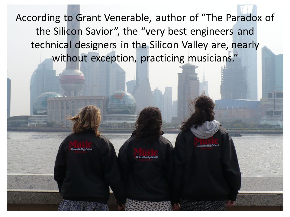 According to Grant Venerable, author of The Paradox of the Silicon Savior , the very best engineers and technical designers in the Silicon Valley are, nearly without exception, practicing musicians.
