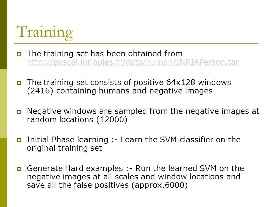 Training (Contd..)  Second Phase learning :- Using the newly generated negative examples learn the new linear SVM (total positive windows 2400, negative windows 17000 approx)  Following this procedure, 375 windows were misclassified out of the possible 19400 windows (using SVMLight)