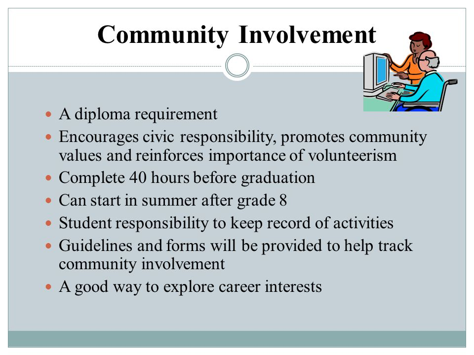 Community Involvement A diploma requirement Encourages civic responsibility, promotes community values and reinforces importance of volunteerism Compl