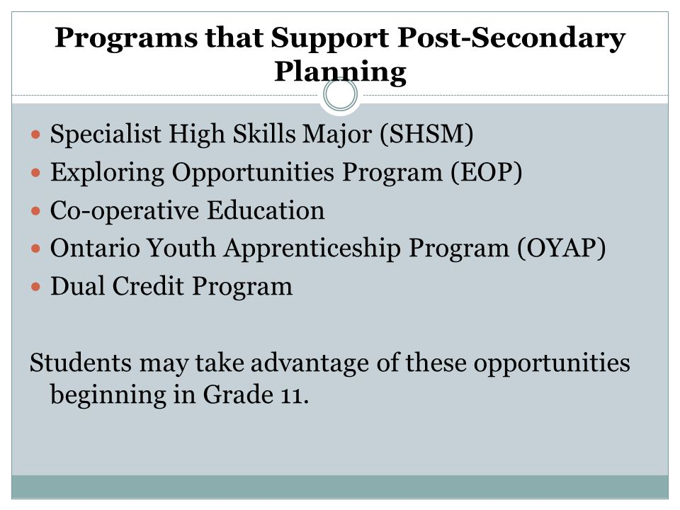 Programs that Support Post-Secondary Planning Specialist High Skills Major (SHSM) Exploring Opportunities Program (EOP) Co-operative Education Ontario