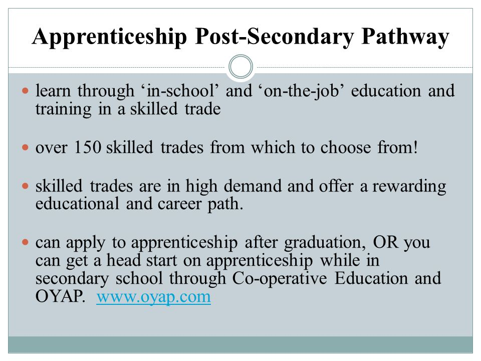 Apprenticeship Post-Secondary Pathway learn through 'in-school' and 'on-the-job' education and training in a skilled trade over 150 skilled trades fro