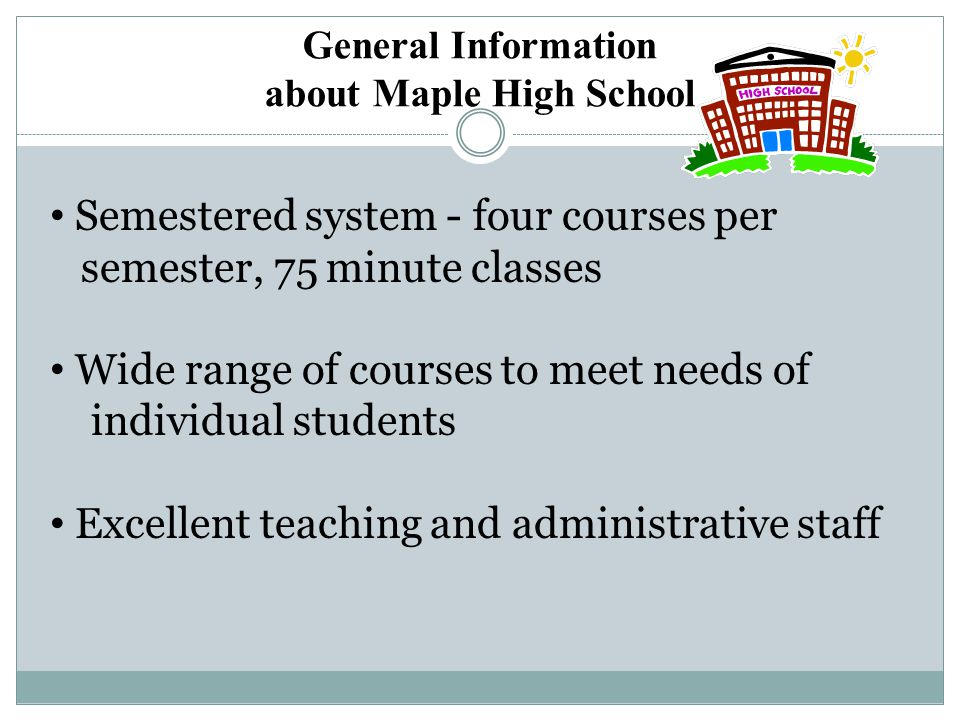 General Information about Maple High School Semestered system - four courses per semester, 75 minute classes Wide range of courses to meet needs of in