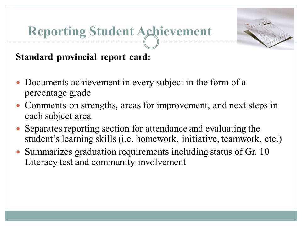 Reporting Student Achievement Standard provincial report card: Documents achievement in every subject in the form of a percentage grade Comments on st