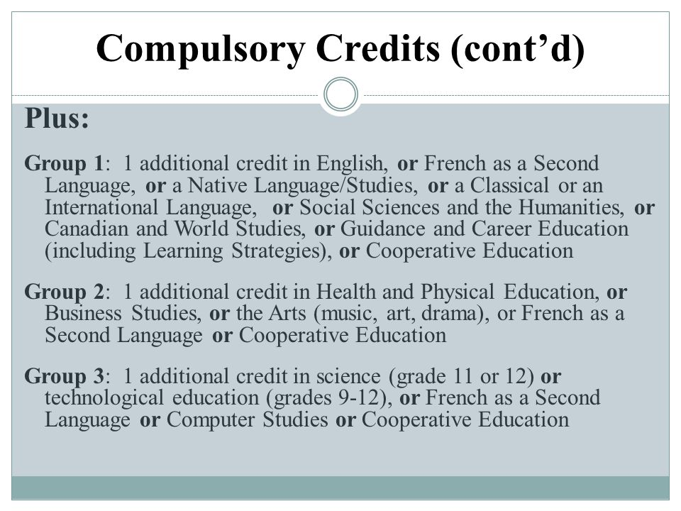 Compulsory Credits (cont'd) Plus: Group 1: 1 additional credit in English, or French as a Second Language, or a Native Language/Studies, or a Classica