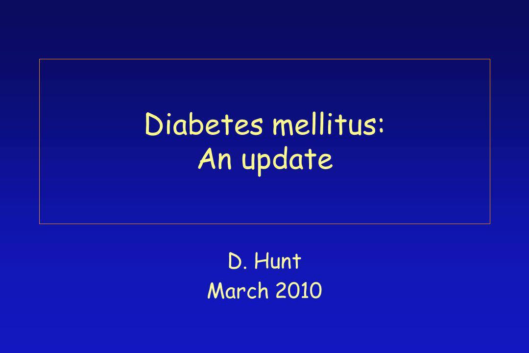 Diabetes mellitus: An update D. Hunt March 2010