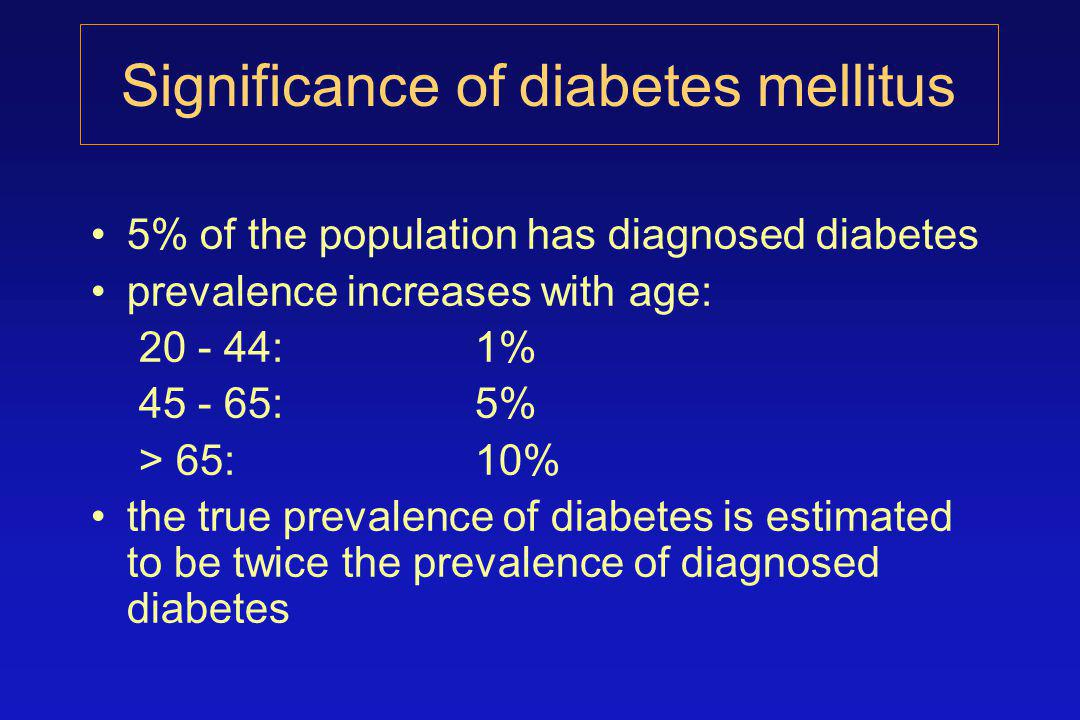 Significance of diabetes mellitus 5% of the population has diagnosed diabetes prevalence increases with age: 20 - 44:1% 45 - 65:5% > 65:10% the true prevalence of diabetes is estimated to be twice the prevalence of diagnosed diabetes