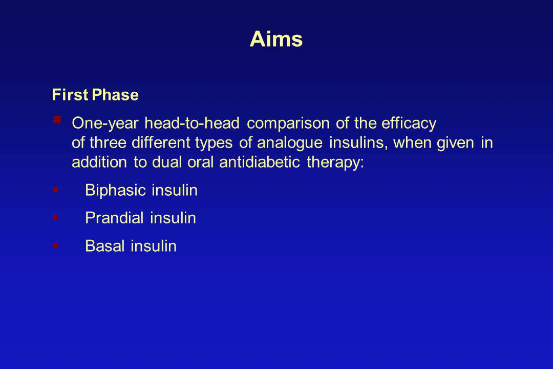 Aims First Phase  One-year head-to-head comparison of the efficacy of three different types of analogue insulins, when given in addition to dual oral antidiabetic therapy:  Biphasic insulin  Prandial insulin  Basal insulin
