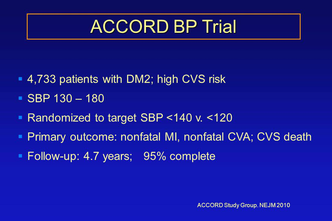 ACCORD BP Trial ACCORD Study Group. NEJM 2010  4,733 patients with DM2; high CVS risk  SBP 130 – 180  Randomized to target SBP <140 v. <120  Prima