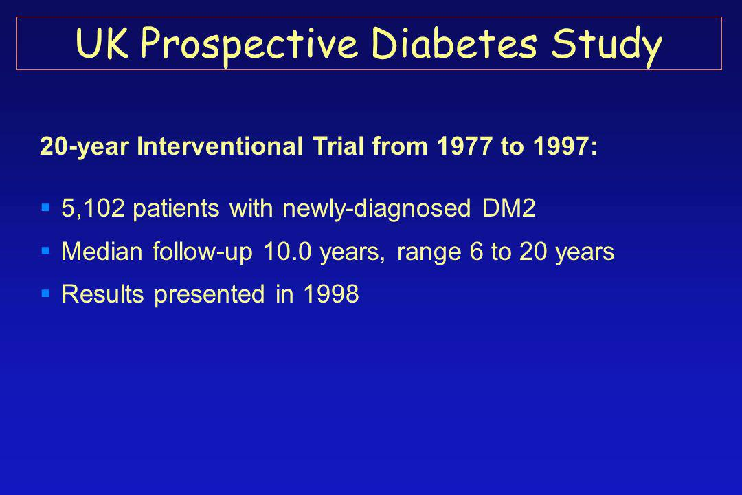 20-year Interventional Trial from 1977 to 1997:  5,102 patients with newly-diagnosed DM2  Median follow-up 10.0 years, range 6 to 20 years  Results presented in 1998