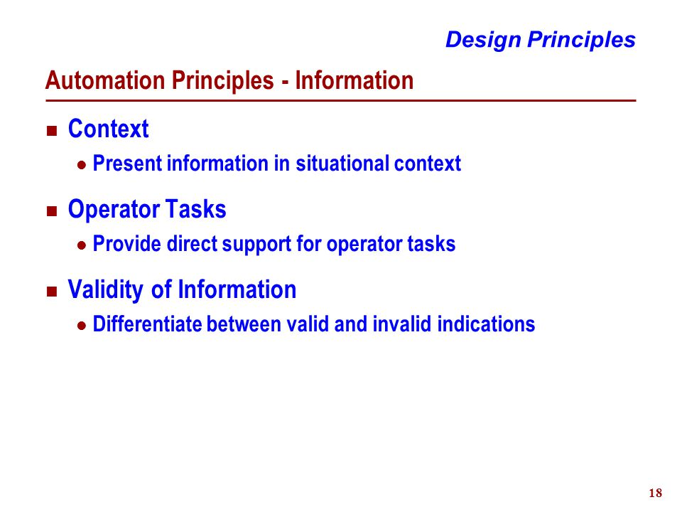 18 Automation Principles - Information Context Present information in situational context Operator Tasks Provide direct support for operator tasks Validity of Information Differentiate between valid and invalid indications Design Principles
