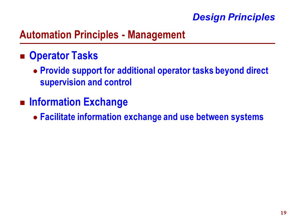 19 Automation Principles - Management Operator Tasks Provide support for additional operator tasks beyond direct supervision and control Information Exchange Facilitate information exchange and use between systems Design Principles