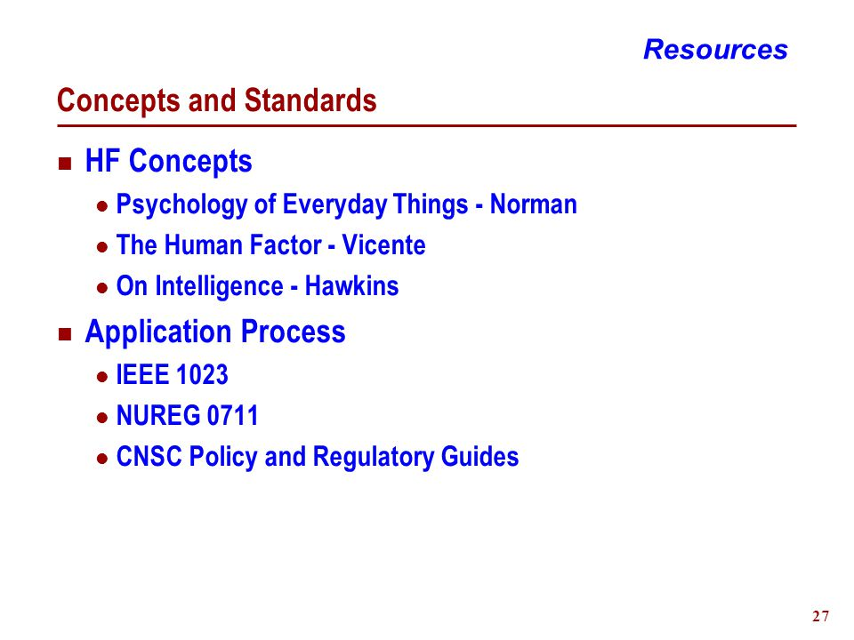 27 Concepts and Standards HF Concepts Psychology of Everyday Things - Norman The Human Factor - Vicente On Intelligence - Hawkins Application Process IEEE 1023 NUREG 0711 CNSC Policy and Regulatory Guides Resources