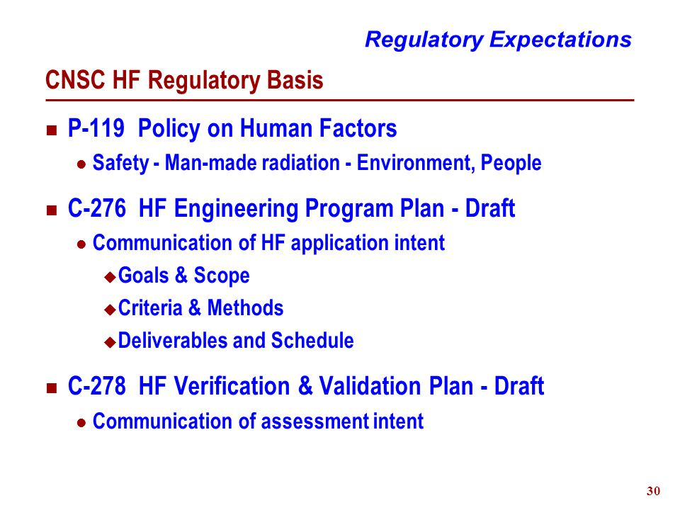 30 CNSC HF Regulatory Basis P-119 Policy on Human Factors Safety - Man-made radiation - Environment, People C-276 HF Engineering Program Plan - Draft Communication of HF application intent  Goals & Scope  Criteria & Methods  Deliverables and Schedule C-278 HF Verification & Validation Plan - Draft Communication of assessment intent Regulatory Expectations