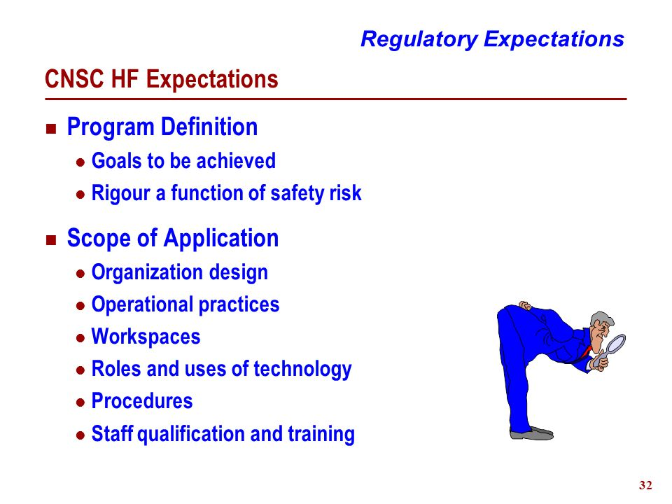 32 CNSC HF Expectations Program Definition Goals to be achieved Rigour a function of safety risk Scope of Application Organization design Operational practices Workspaces Roles and uses of technology Procedures Staff qualification and training Regulatory Expectations