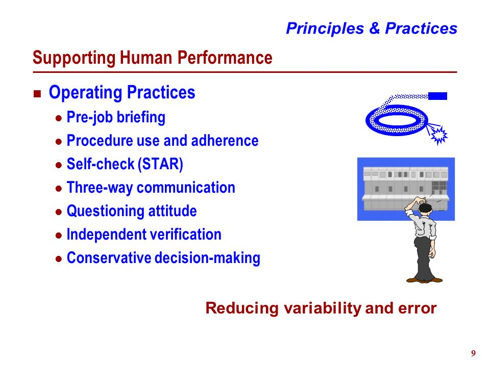 9 Supporting Human Performance Operating Practices Pre-job briefing Procedure use and adherence Self-check (STAR) Three-way communication Questioning attitude Independent verification Conservative decision-making Reducing variability and error Principles & Practices