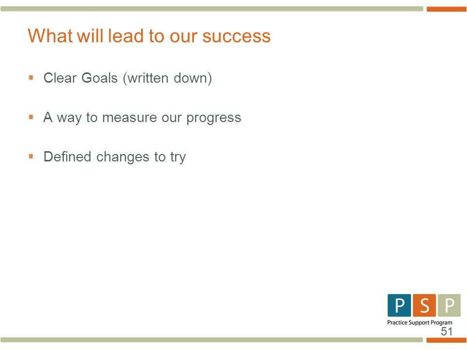 51  Clear Goals (written down)  A way to measure our progress  Defined changes to try What will lead to our success