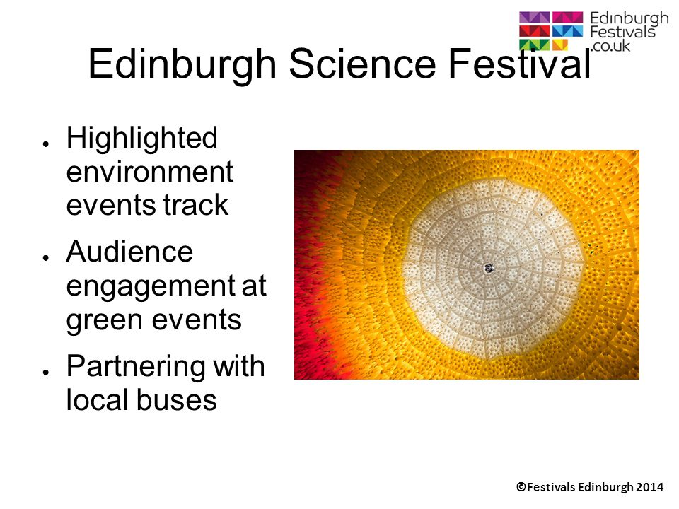 ©Festivals Edinburgh 2014 Edinburgh Science Festival ● Highlighted environment events track ● Audience engagement at green events ● Partnering with local buses