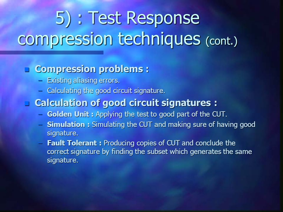 5) : Test Response compression techniques (cont.) n Compression problems : –Existing aliasing errors. –Calculating the good circuit signature. n Calcu
