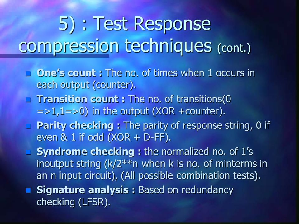 5) : Test Response compression techniques (cont.) n One's count : The no. of times when 1 occurs in each output (counter). n Transition count : The no