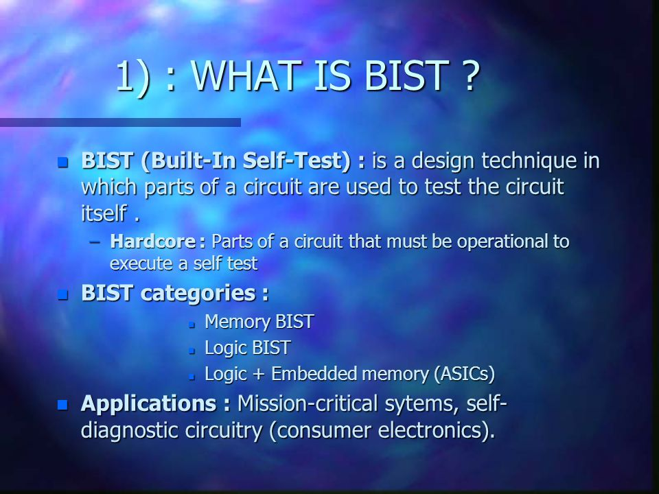 1) : WHAT IS BIST ? n BIST (Built-In Self-Test) : is a design technique in which parts of a circuit are used to test the circuit itself. –Hardcore : P