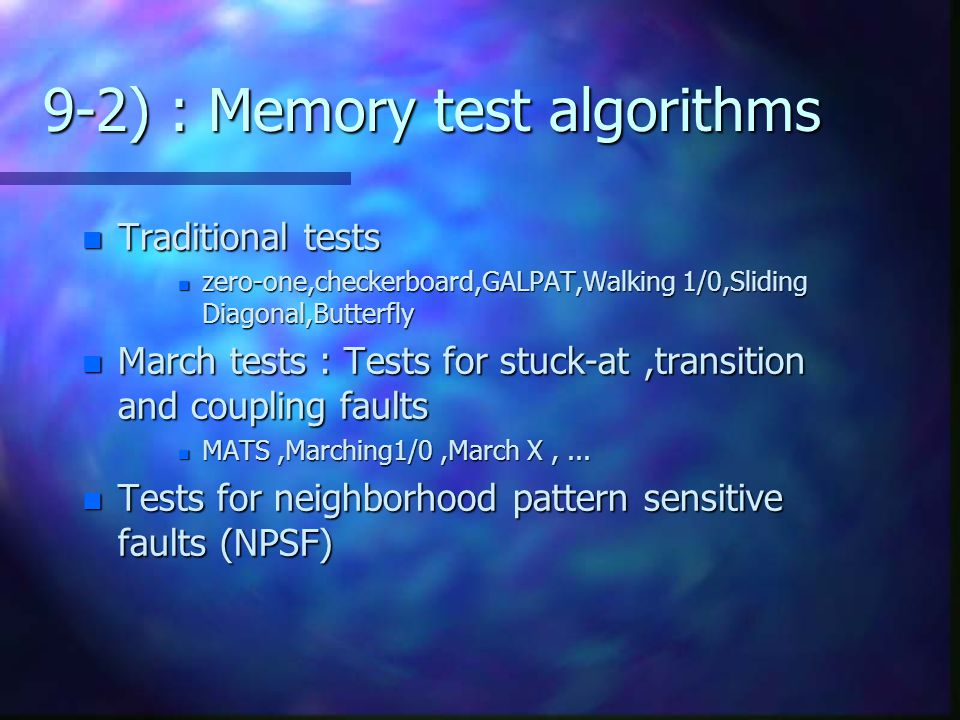 9-2) : Memory test algorithms n Traditional tests n zero-one,checkerboard,GALPAT,Walking 1/0,Sliding Diagonal,Butterfly n March tests : Tests for stuc