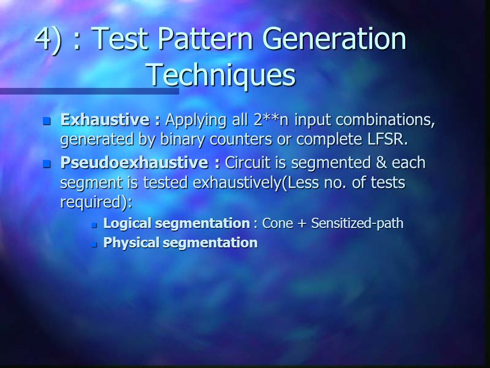 4) : Test Pattern Generation Techniques n Exhaustive : Applying all 2**n input combinations, generated by binary counters or complete LFSR. n Pseudoex