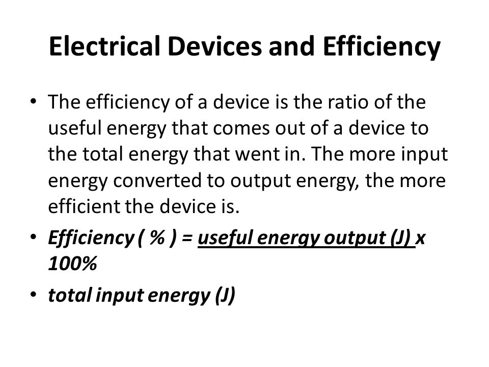 Electrical Devices and Efficiency The efficiency of a device is the ratio of the useful energy that comes out of a device to the total energy that went in.