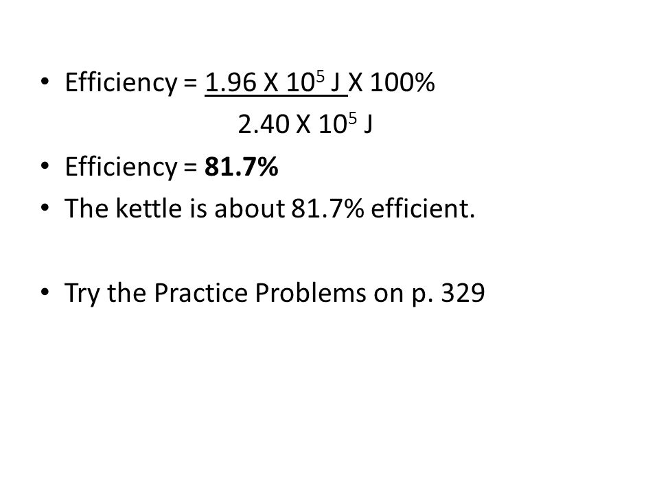 Efficiency = 1.96 X 10 5 J X 100% 2.40 X 10 5 J Efficiency = 81.7% The kettle is about 81.7% efficient.