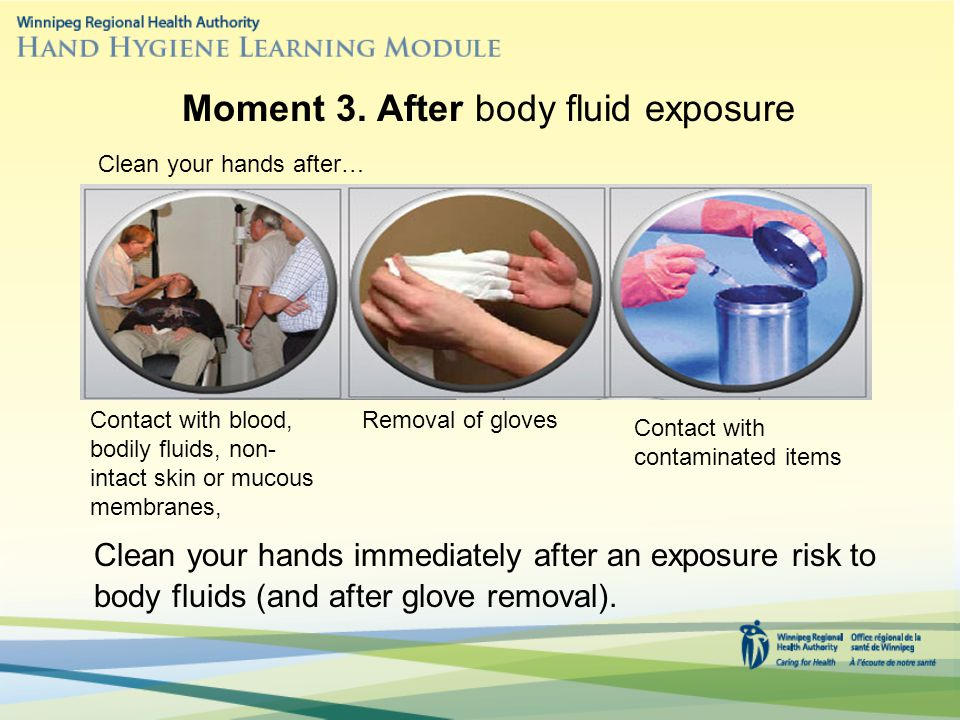 Clean your hands immediately after an exposure risk to body fluids (and after glove removal).