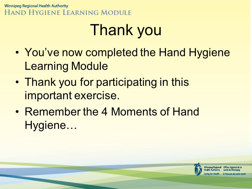 Thank you You've now completed the Hand Hygiene Learning Module Thank you for participating in this important exercise.